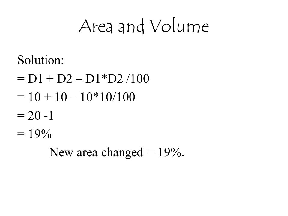 Area and Volume Solution: = D1 + D2 – D1*D2 /100 = 10 + 10 – 10*10/100