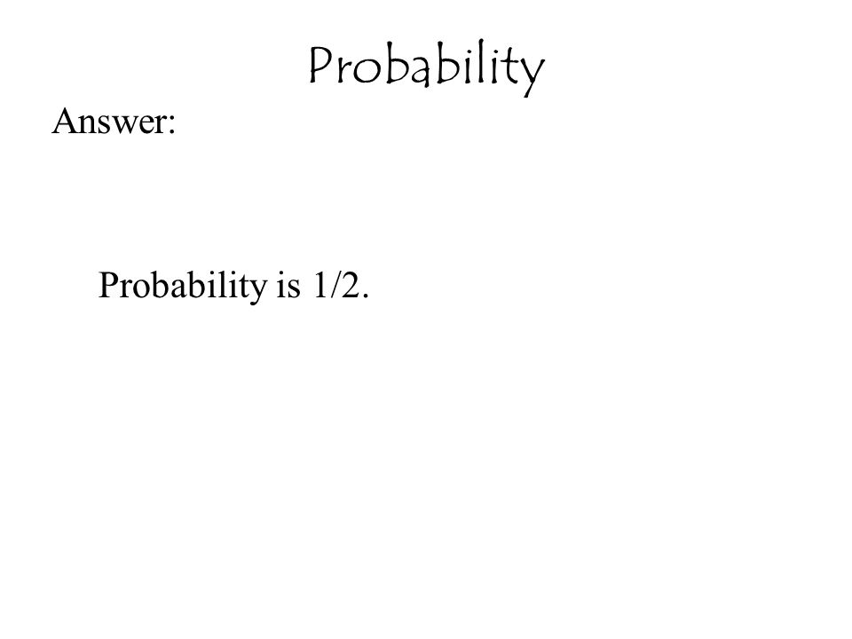 Probability Answer: Probability is 1/2.
