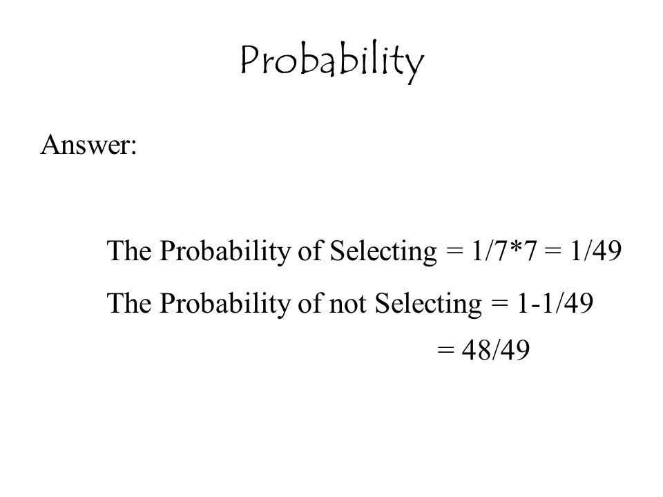Probability Answer: The Probability of Selecting = 1/7*7 = 1/49