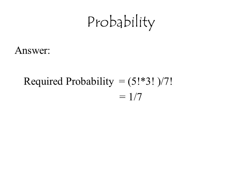 Probability Answer: Required Probability = (5!*3! )/7! = 1/7