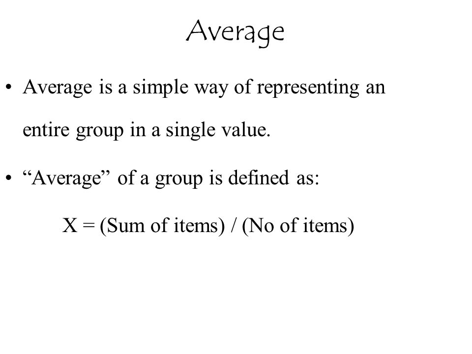 Average Average is a simple way of representing an entire group in a single value. Average of a group is defined as: