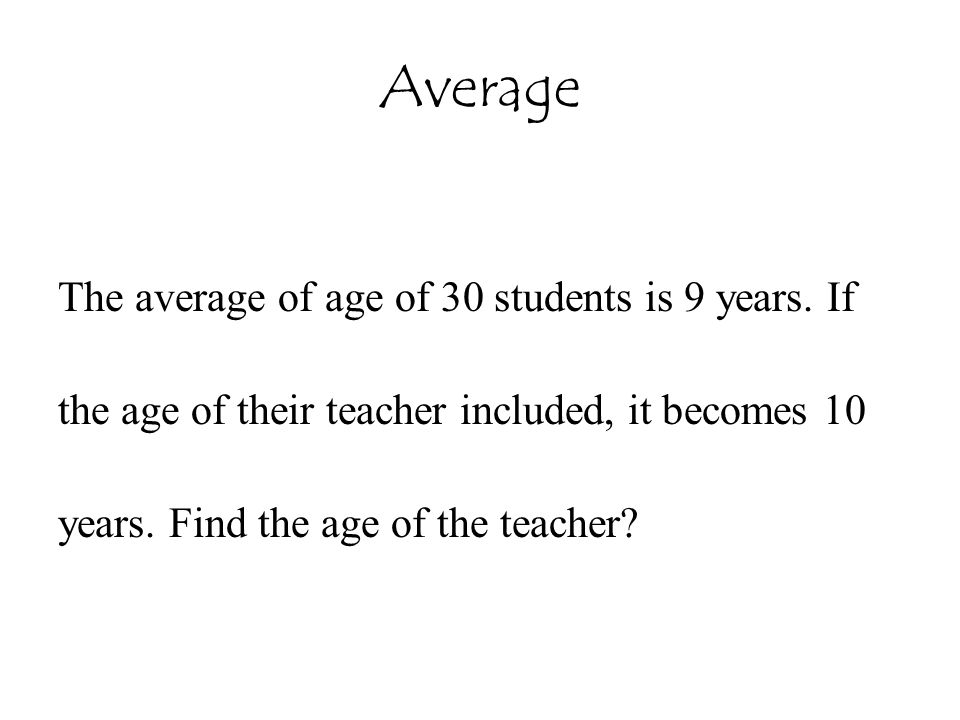 Average The average of age of 30 students is 9 years. If