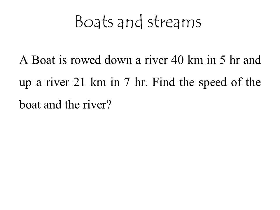 Boats and streams A Boat is rowed down a river 40 km in 5 hr and up a river 21 km in 7 hr.