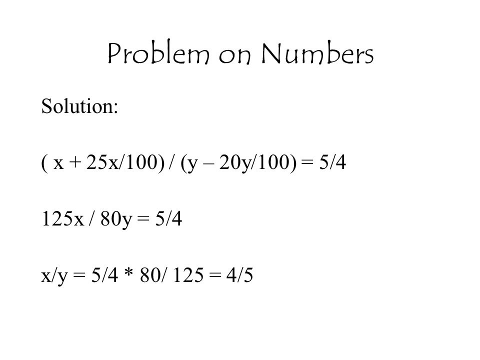 Problem on Numbers Solution: ( x + 25x/100) / (y – 20y/100) = 5/4