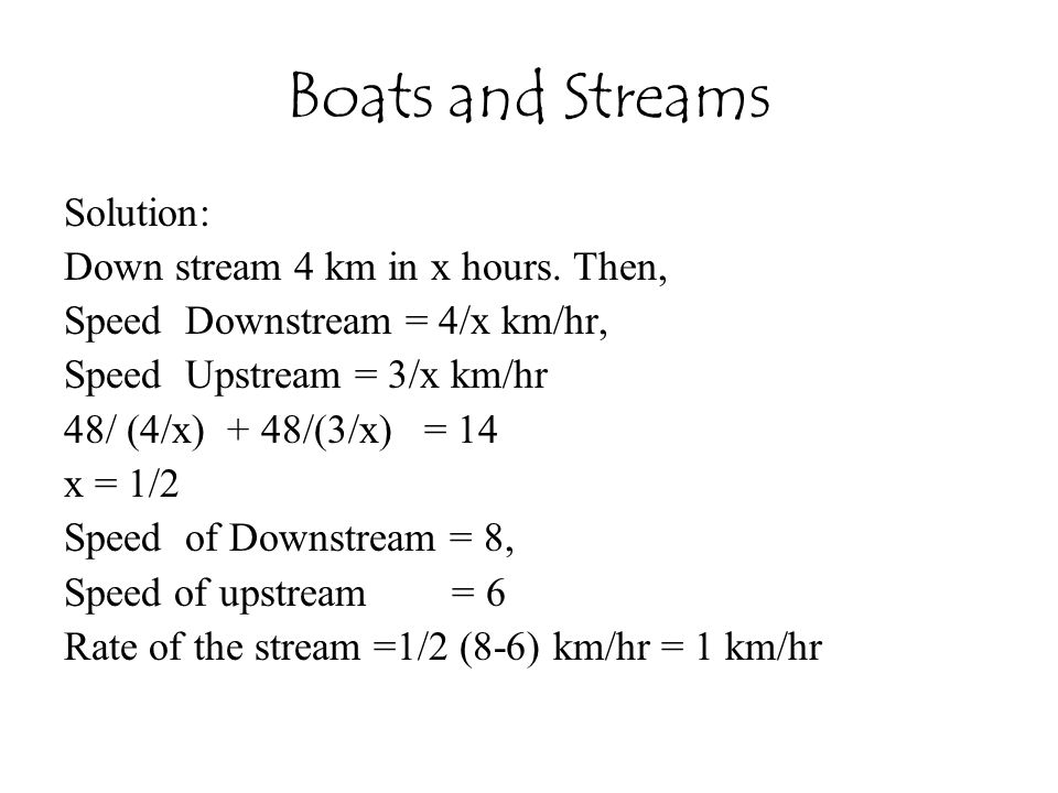 Boats and Streams Solution: Down stream 4 km in x hours. Then,