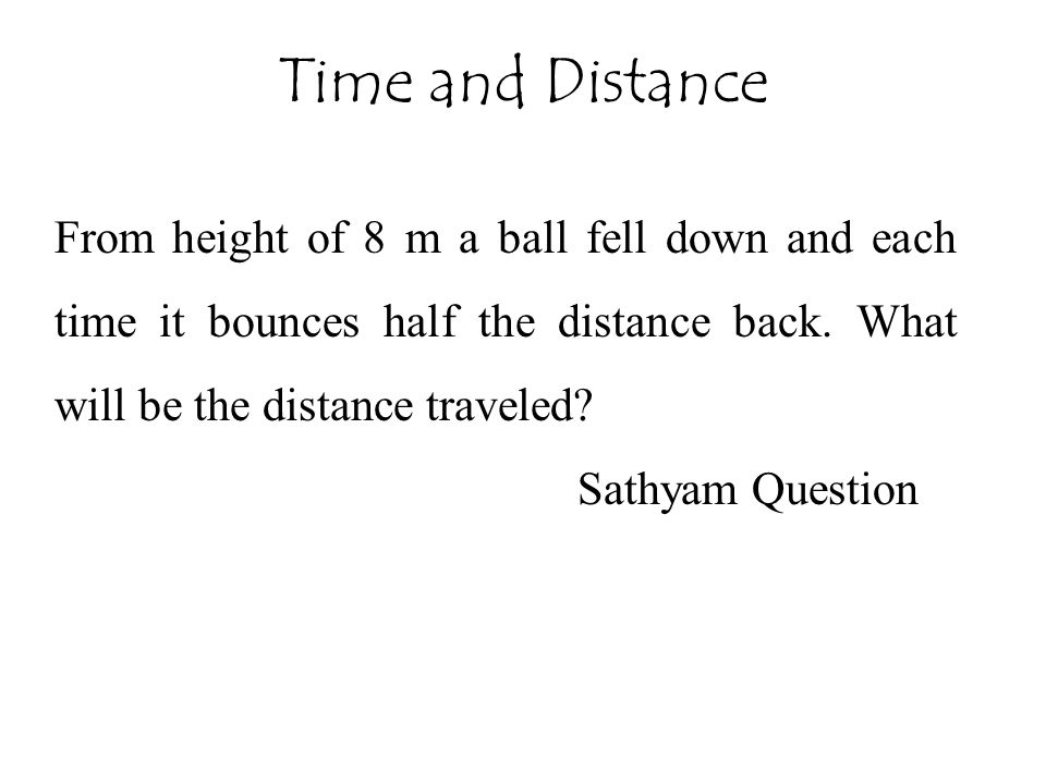 Time and Distance From height of 8 m a ball fell down and each time it bounces half the distance back. What will be the distance traveled
