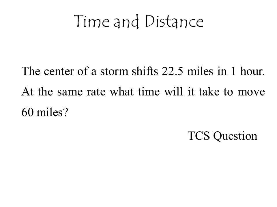 Time and Distance The center of a storm shifts 22.5 miles in 1 hour. At the same rate what time will it take to move 60 miles