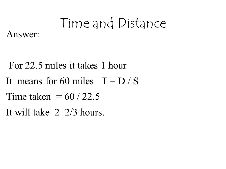 Time and Distance Answer: For 22.5 miles it takes 1 hour