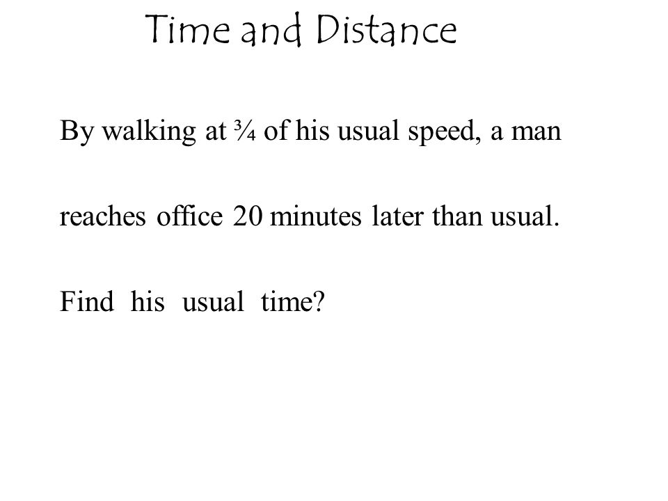 Time and Distance By walking at ¾ of his usual speed, a man