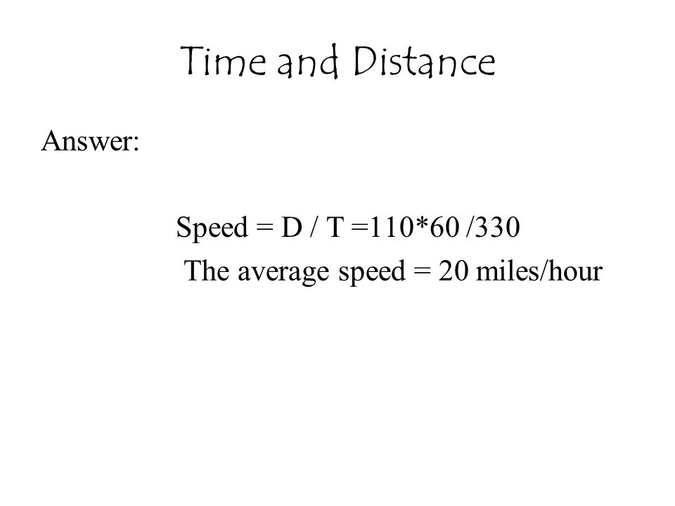 Time and Distance Answer: Speed = D / T =110*60 /330