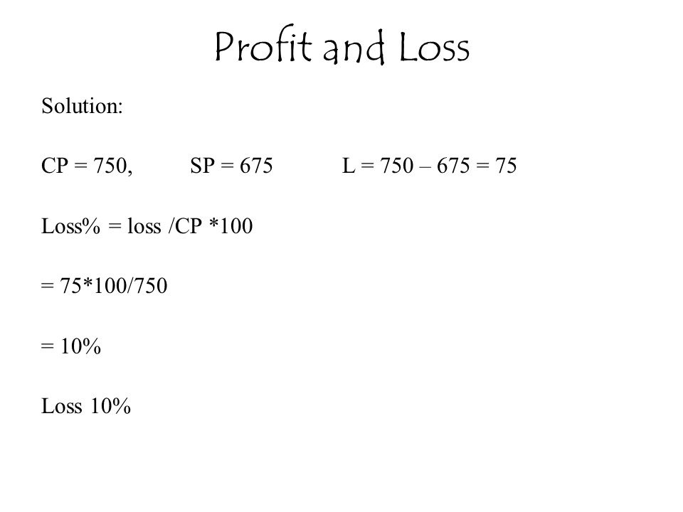 Profit and Loss Solution: CP = 750, SP = 675 L = 750 – 675 = 75
