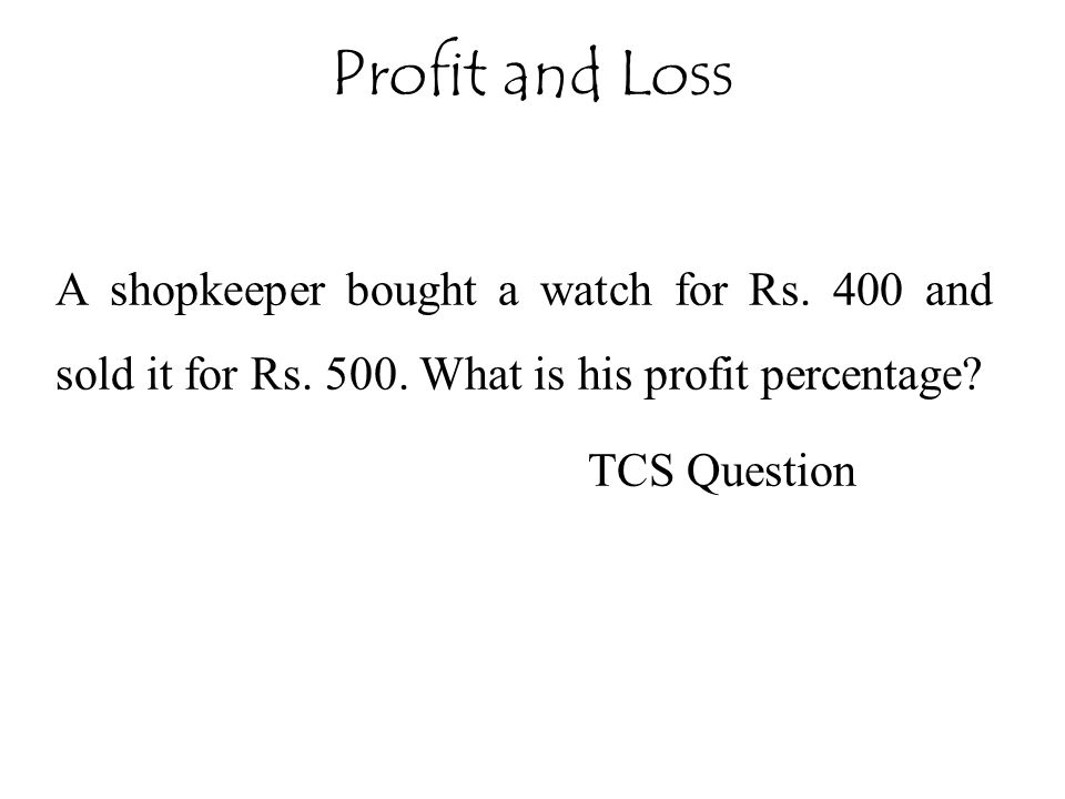 Profit and Loss A shopkeeper bought a watch for Rs. 400 and sold it for Rs. 500. What is his profit percentage