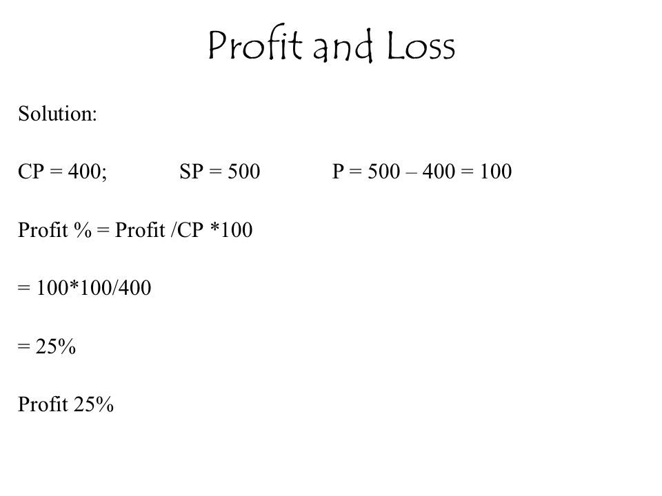 Profit and Loss Solution: CP = 400; SP = 500 P = 500 – 400 = 100