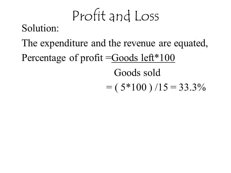 Profit and Loss Solution: The expenditure and the revenue are equated,
