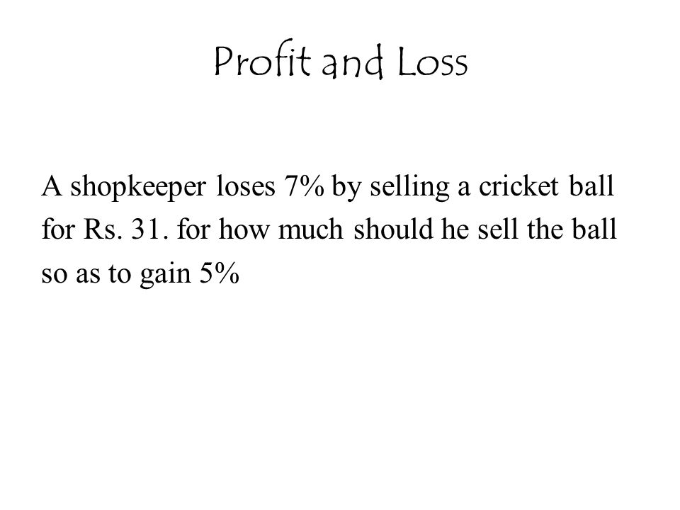 Profit and Loss A shopkeeper loses 7% by selling a cricket ball