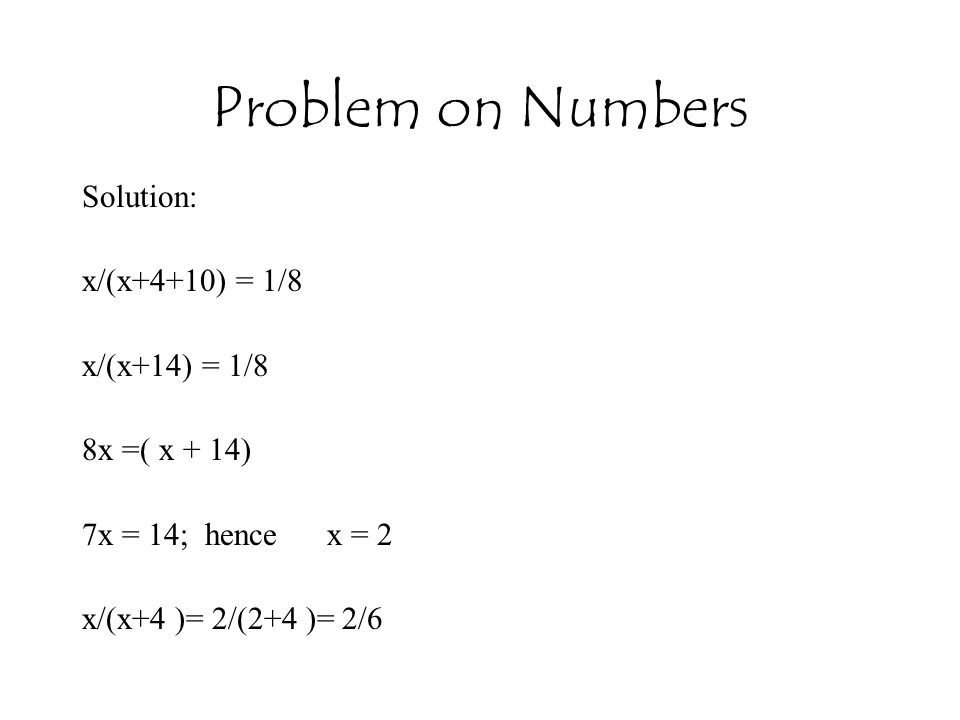 Problem on Numbers Solution: x/(x+4+10) = 1/8 x/(x+14) = 1/8