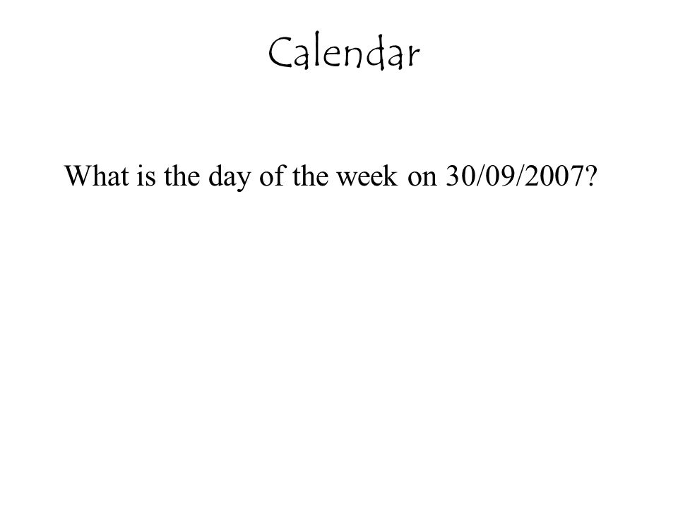 Calendar What is the day of the week on 30/09/2007