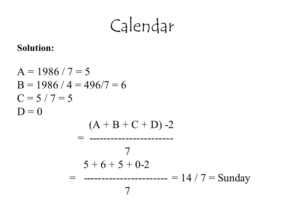 Calendar A = 1986 / 7 = 5 B = 1986 / 4 = 496/7 = 6 C = 5 / 7 = 5 D = 0