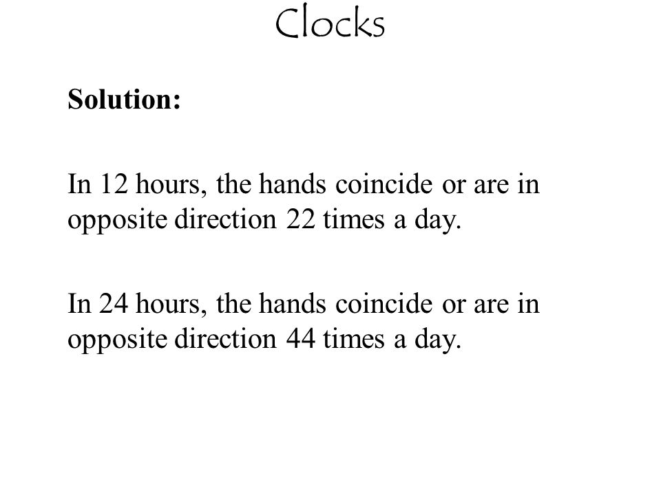 Clocks Solution: In 12 hours, the hands coincide or are in opposite direction 22 times a day.