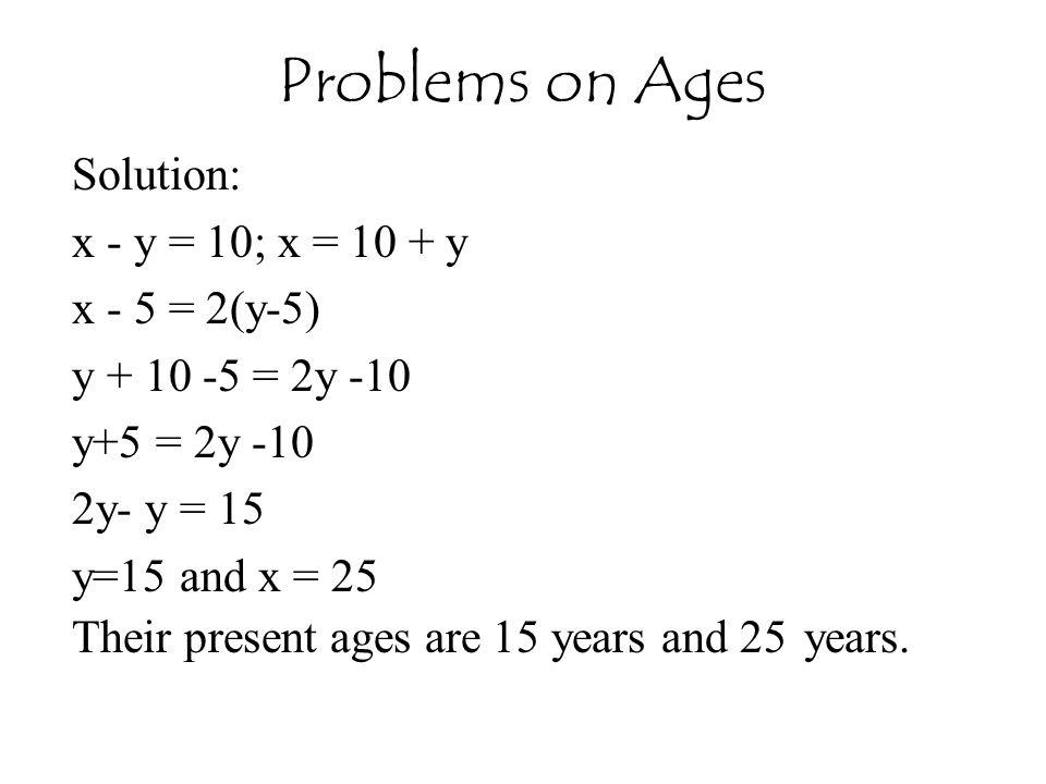 Problems on Ages Solution: x - y = 10; x = 10 + y x - 5 = 2(y-5)