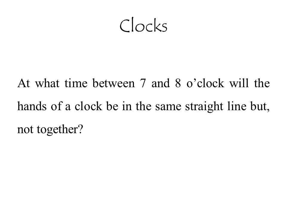 Clocks At what time between 7 and 8 o'clock will the hands of a clock be in the same straight line but, not together