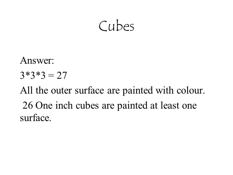 Cubes Answer: 3*3*3 = 27. All the outer surface are painted with colour.