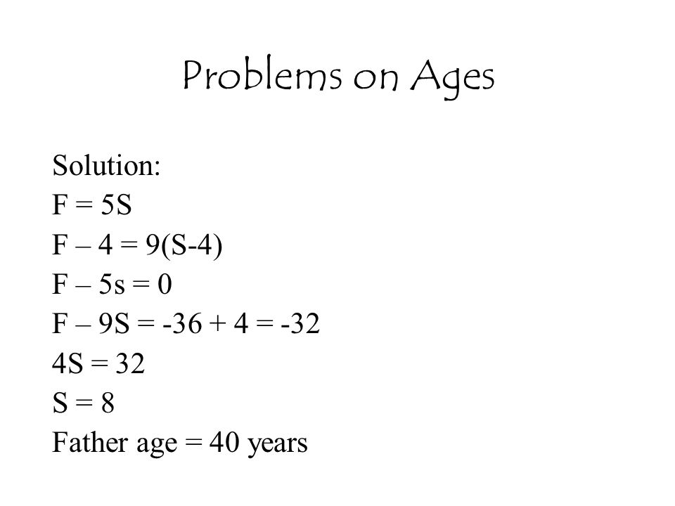 Problems on Ages Solution: F = 5S F – 4 = 9(S-4) F – 5s = 0