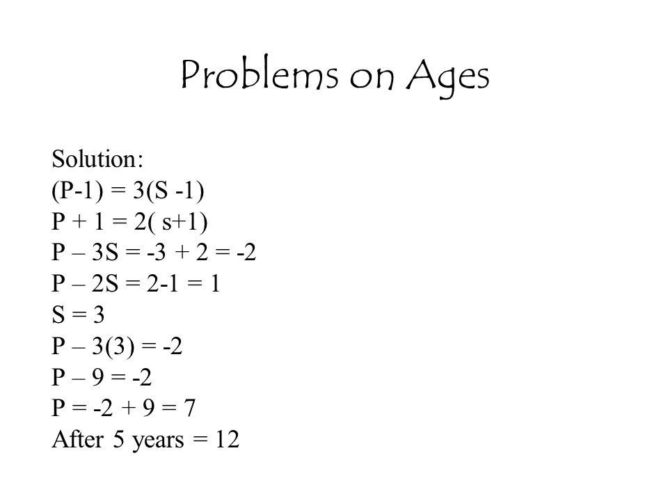 Problems on Ages Solution: (P-1) = 3(S -1) P + 1 = 2( s+1)