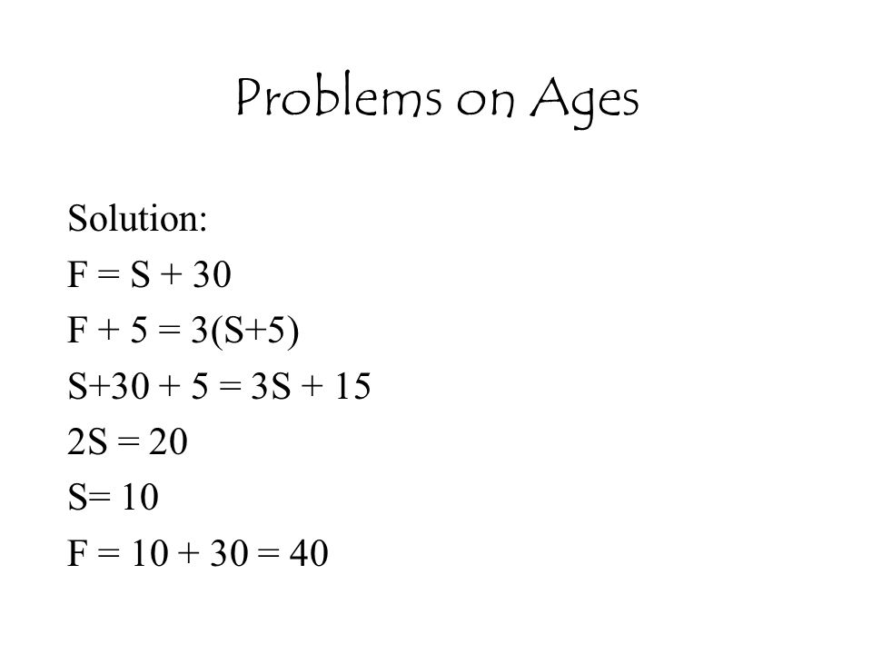 Problems on Ages Solution: F = S + 30 F + 5 = 3(S+5)