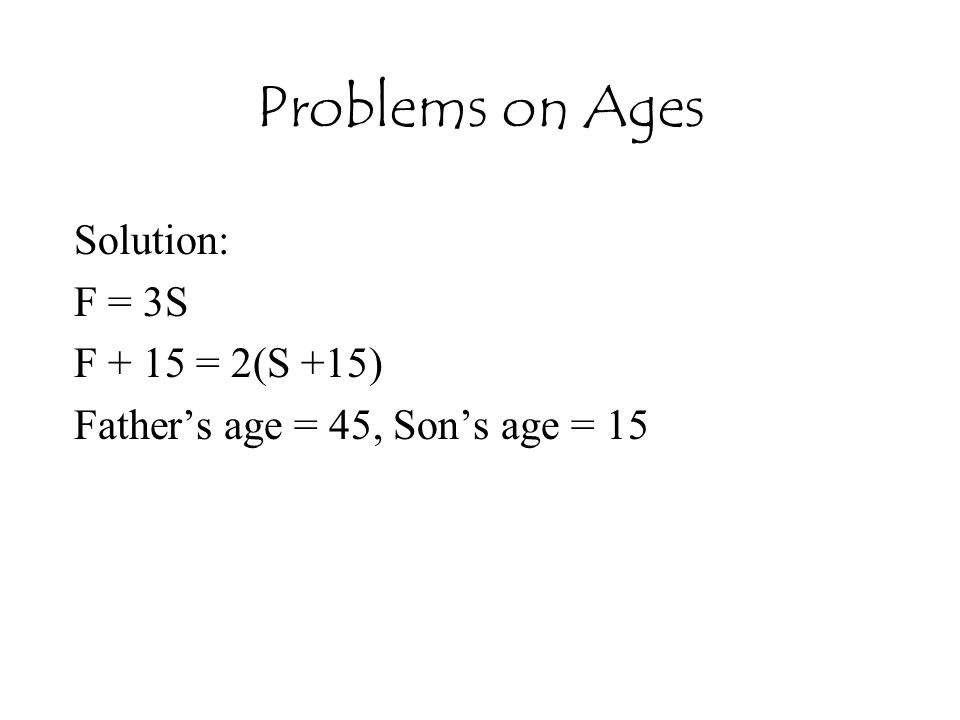 Solution: F = 3S F + 15 = 2(S +15) Father's age = 45, Son's age = 15