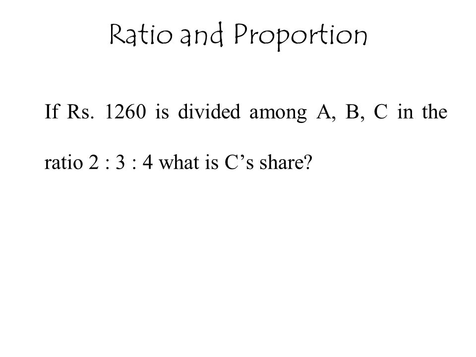 Ratio and Proportion If Rs. 1260 is divided among A, B, C in the ratio 2 : 3 : 4 what is C's share