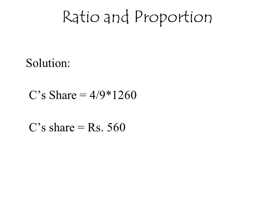 Ratio and Proportion Solution: C's Share = 4/9*1260