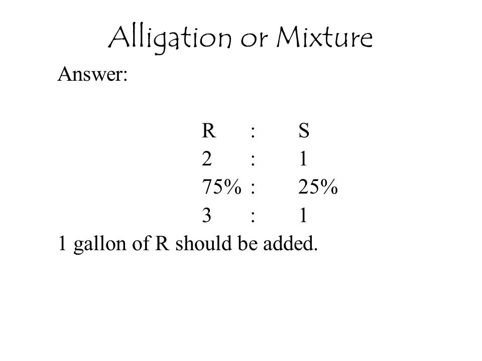 Alligation or Mixture Answer: R : S 2 : 1 75% : 25% 3 : 1
