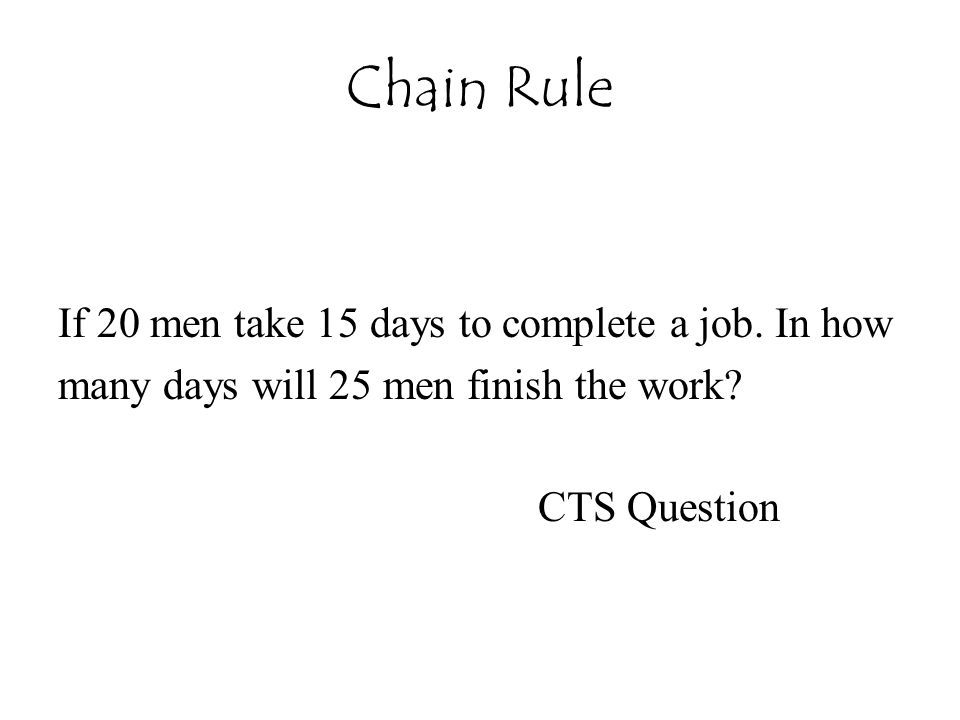 Chain Rule If 20 men take 15 days to complete a job. In how