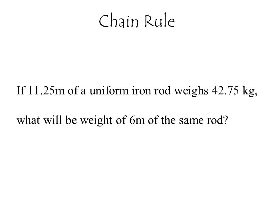 Chain Rule If 11.25m of a uniform iron rod weighs 42.75 kg, what will be weight of 6m of the same rod