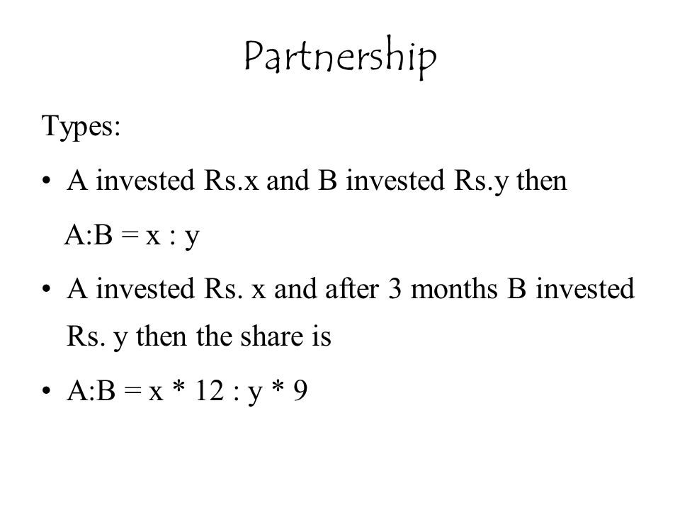 Partnership Types: A invested Rs.x and B invested Rs.y then
