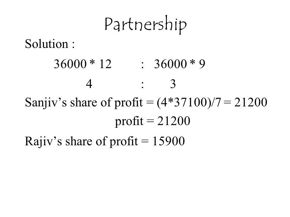 Partnership Solution : 36000 * 12 : 36000 * 9 4 : 3