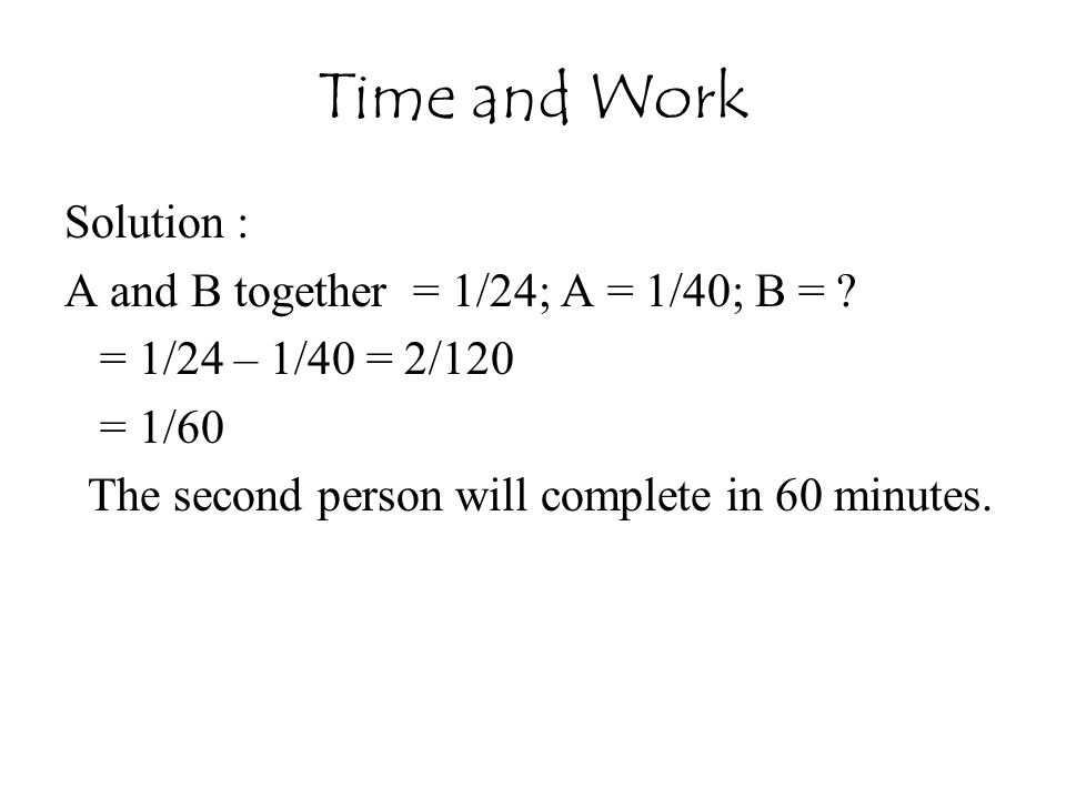 Time and Work Solution : A and B together = 1/24; A = 1/40; B =
