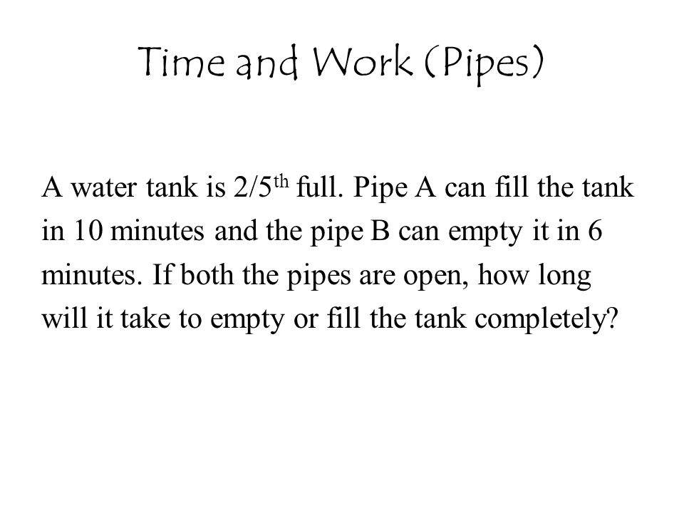 Time and Work (Pipes) A water tank is 2/5th full. Pipe A can fill the tank. in 10 minutes and the pipe B can empty it in 6.