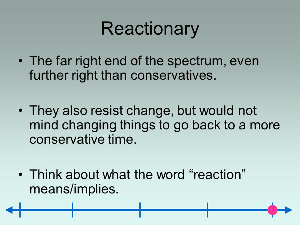 Reactionary The far right end of the spectrum, even further right than conservatives.