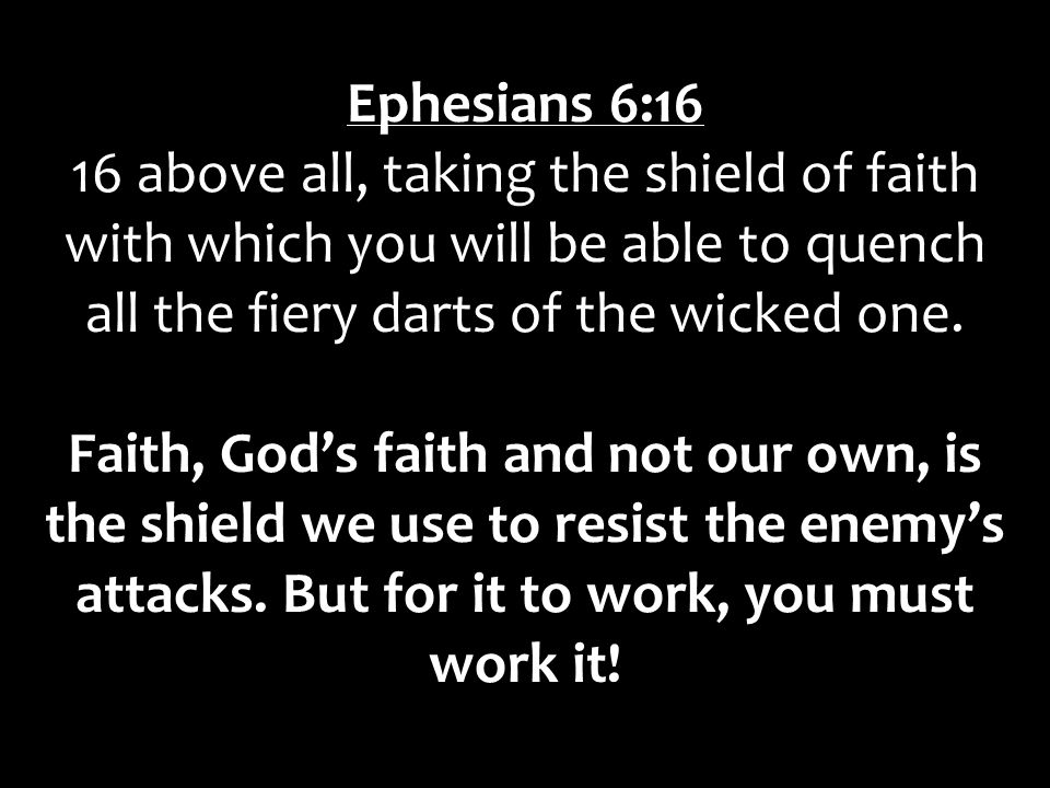 Ephesians 6:16 16 above all, taking the shield of faith with which you will be able to quench all the fiery darts of the wicked one.