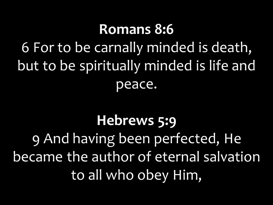 Romans 8:6 6 For to be carnally minded is death, but to be spiritually minded is life and peace. Hebrews 5:9.