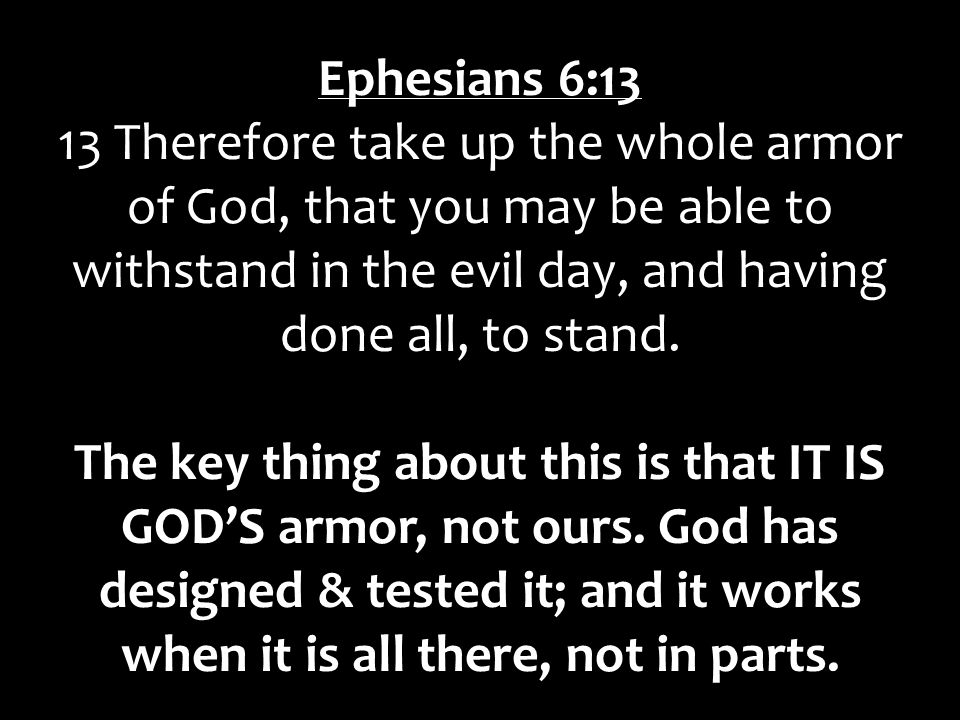 Ephesians 6:13 13 Therefore take up the whole armor of God, that you may be able to withstand in the evil day, and having done all, to stand.