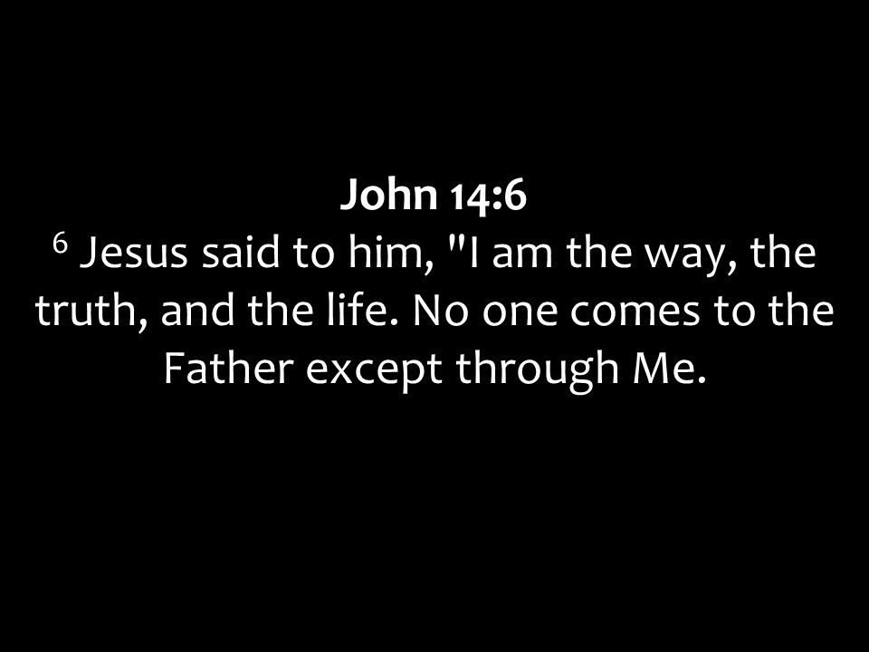 John 14:6 6 Jesus said to him, I am the way, the truth, and the life.