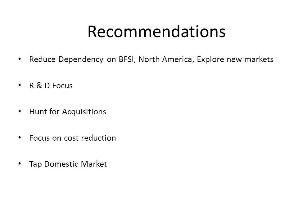 Recommendations Reduce Dependency on BFSI, North America, Explore new markets. R & D Focus. Hunt for Acquisitions.