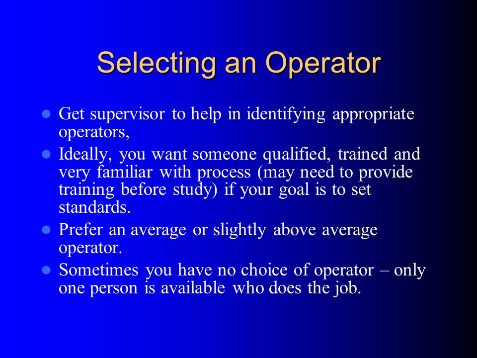 Selecting an Operator Get supervisor to help in identifying appropriate operators,