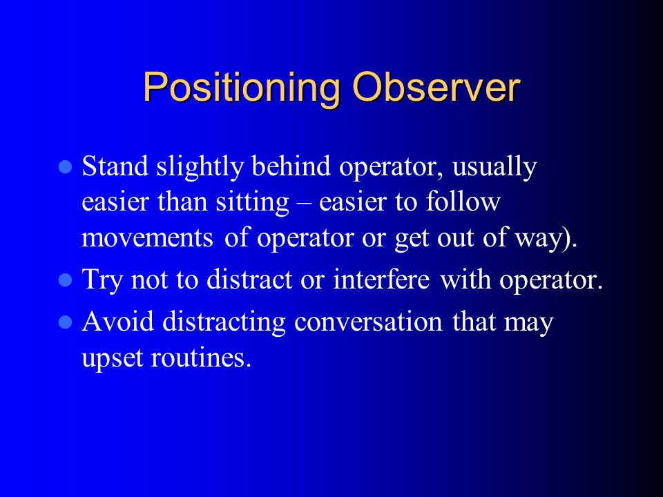 Positioning Observer Stand slightly behind operator, usually easier than sitting – easier to follow movements of operator or get out of way).