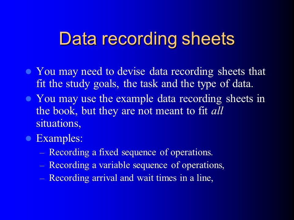 Data recording sheets You may need to devise data recording sheets that fit the study goals, the task and the type of data.