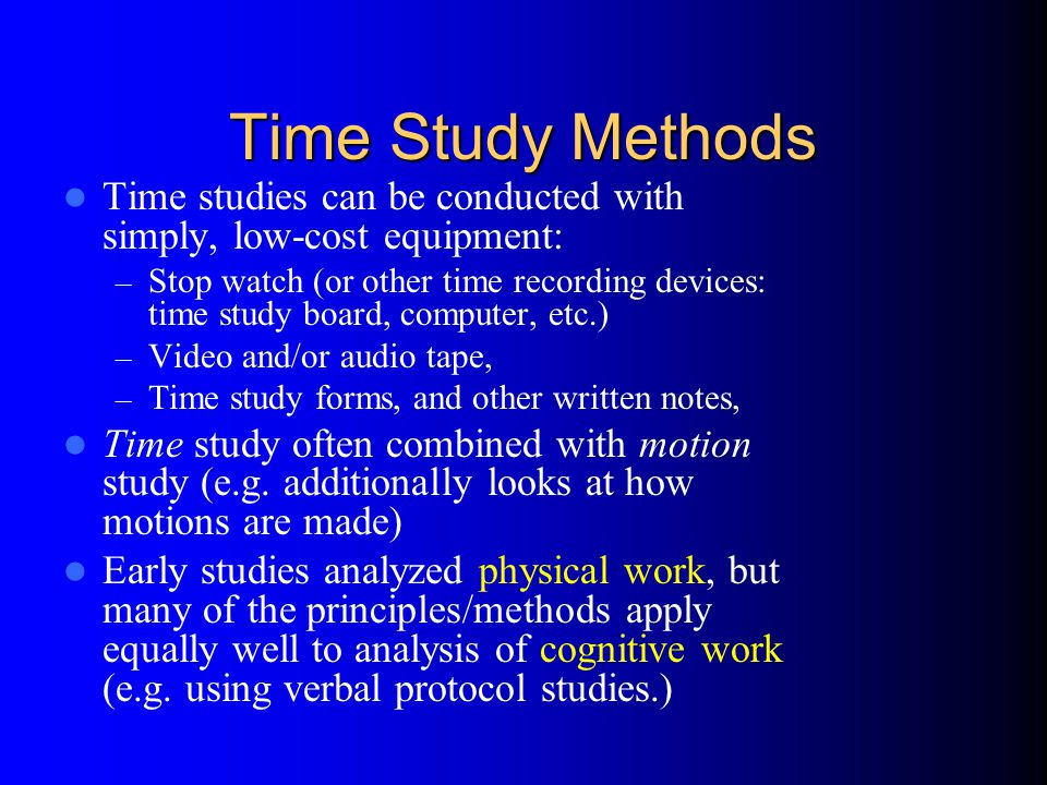 Time Study Methods Time studies can be conducted with simply, low-cost equipment: