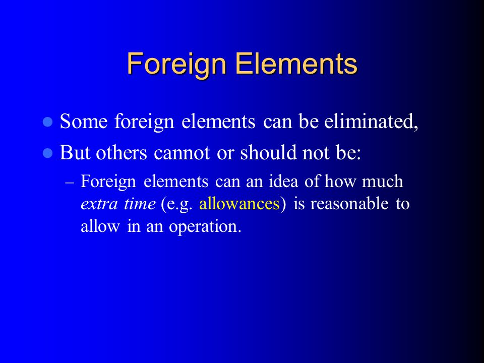 Foreign Elements Some foreign elements can be eliminated,